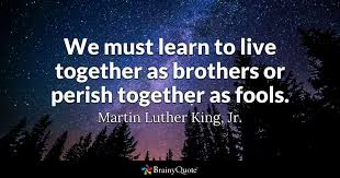 We Must Learn yo live together as brothers or perish together as fools